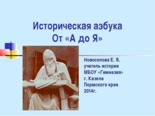 Историческая азбука От «А до Я» Новоселова Е. Я. учитель истории МБОУ «Гимназ