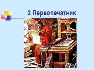 2 Первопечатник