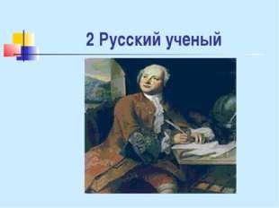2 Русский ученый