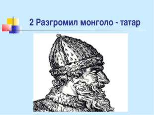 2 Разгромил монголо - татар