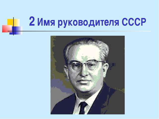 2 Имя руководителя СССР
