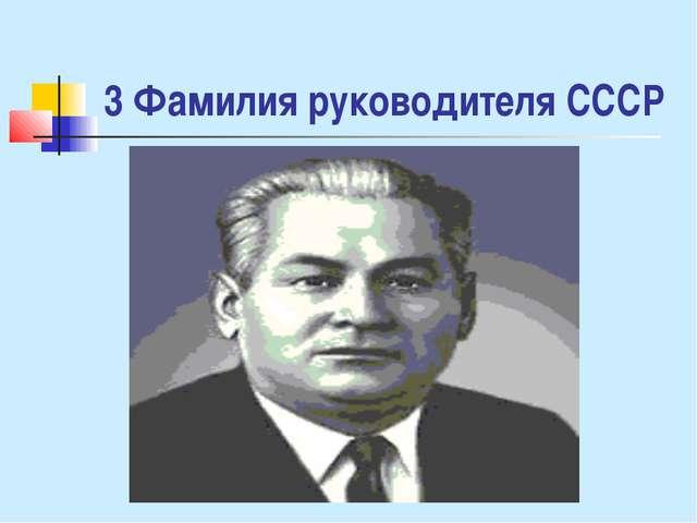 3 Фамилия руководителя СССР