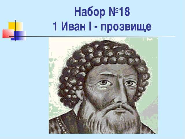 Набор №18 1 Иван I - прозвище