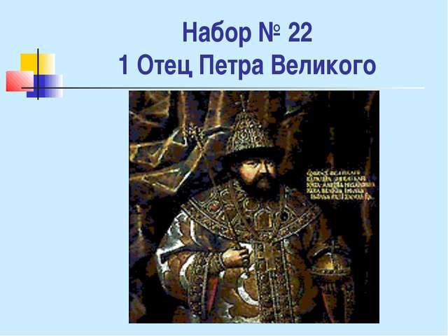 Набор № 22 1 Отец Петра Великого