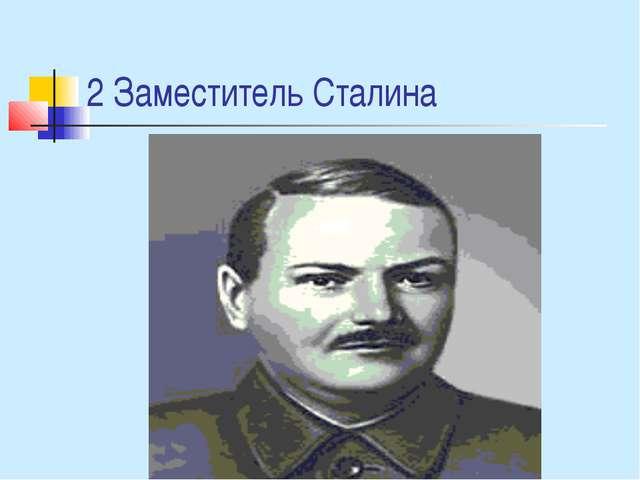 2 Заместитель Сталина