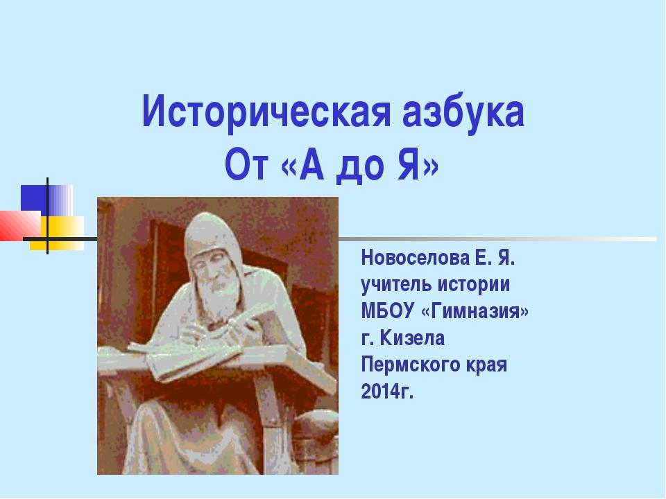 Историческая азбука От «А до Я» Новоселова Е. Я. учитель истории МБОУ «Гимназ...