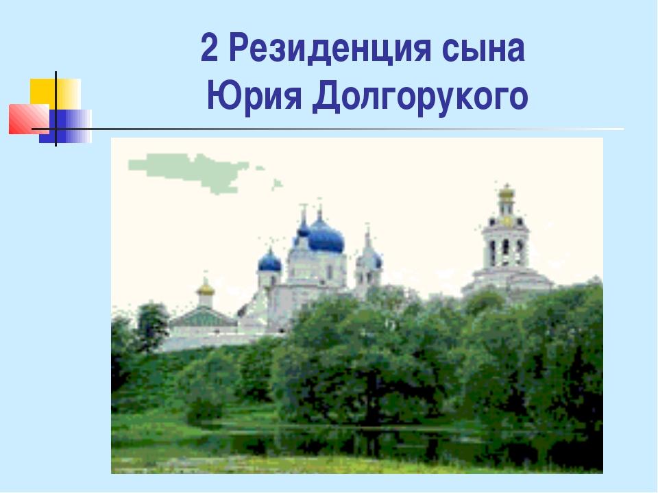 2 Резиденция сына Юрия Долгорукого