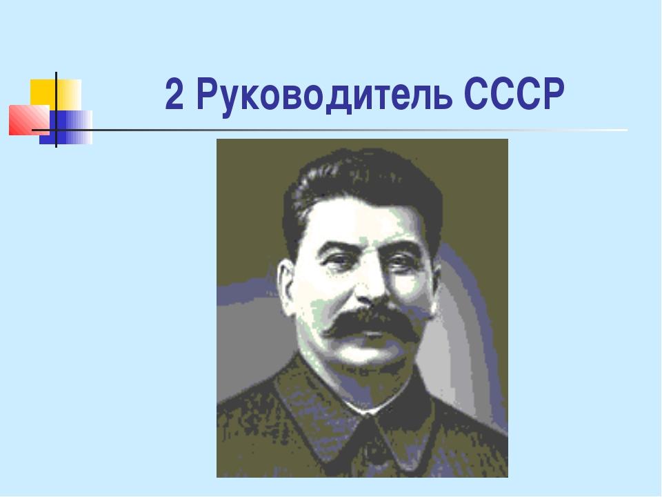 2 Руководитель СССР