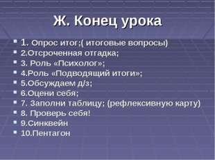 Ж. Конец урока 1. Опрос итог;( итоговые вопросы) 2.Отсроченная отгадка; 3. Ро