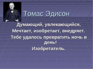 Томас Эдисон Думающий, увлекающийся, Мечтает, изобретает, внедряет. Тебе удал