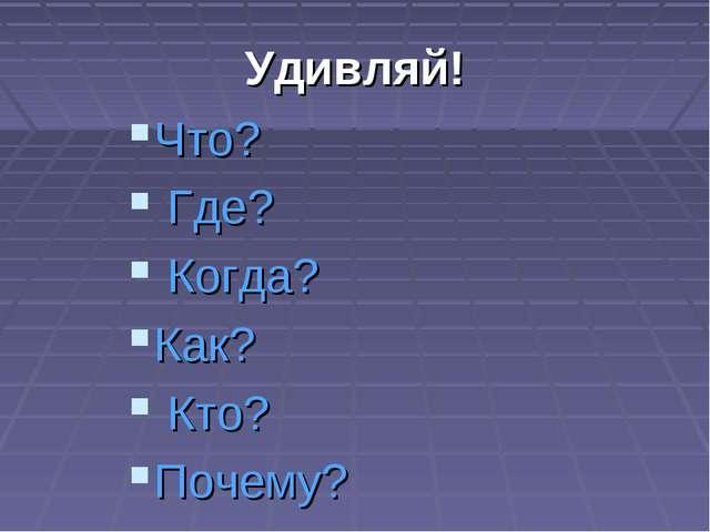 Удивляй! Что? Где? Когда? Как? Кто? Почему?