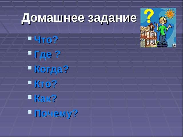 Домашнее задание Что? Где ? Когда? Кто? Как? Почему?