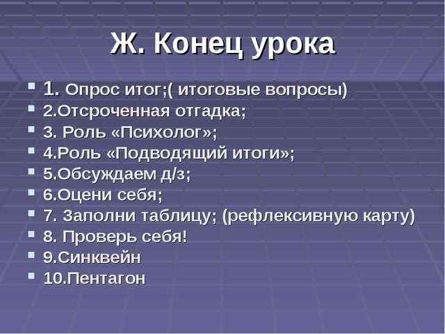 Ж. Конец урока 1. Опрос итог;( итоговые вопросы) 2.Отсроченная отгадка; 3. Ро...