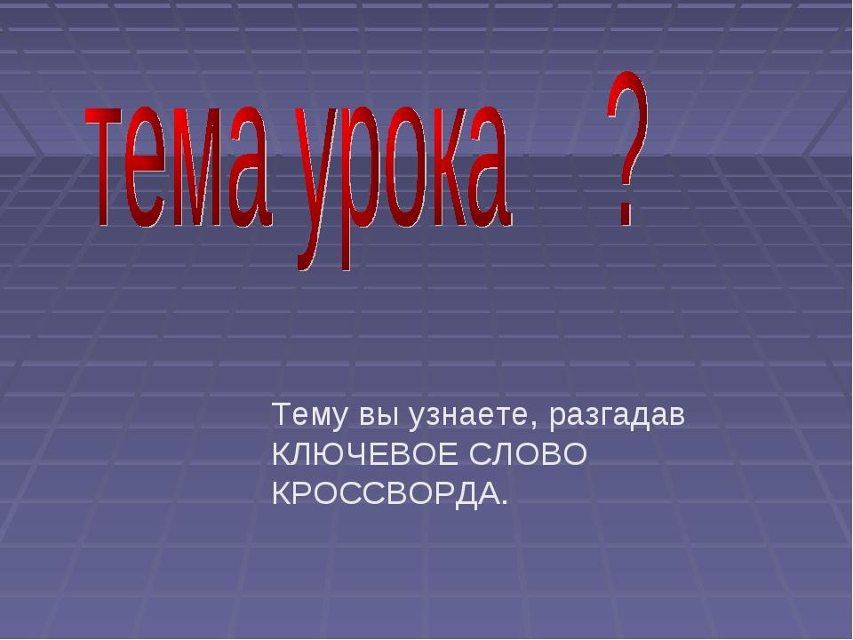 Тему вы узнаете, разгадав КЛЮЧЕВОЕ СЛОВО КРОССВОРДА.
