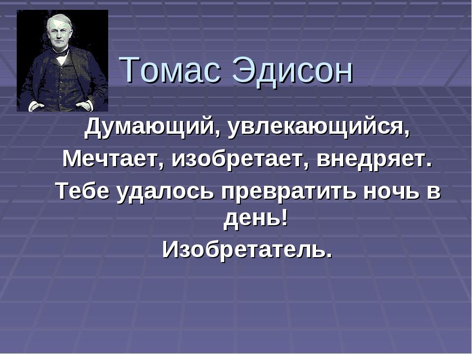 Томас Эдисон Думающий, увлекающийся, Мечтает, изобретает, внедряет. Тебе удал...
