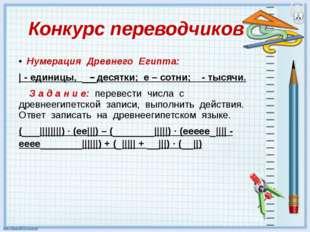 Конкурс переводчиков Нумерация Древнего Египта: | - единицы, ۸ – десятки; е –