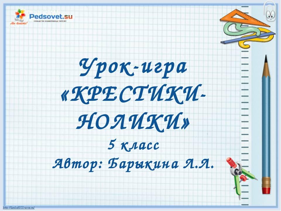 Урок-игра «КРЕСТИКИ-НОЛИКИ» 5 класс Автор: Барыкина Л.Л.