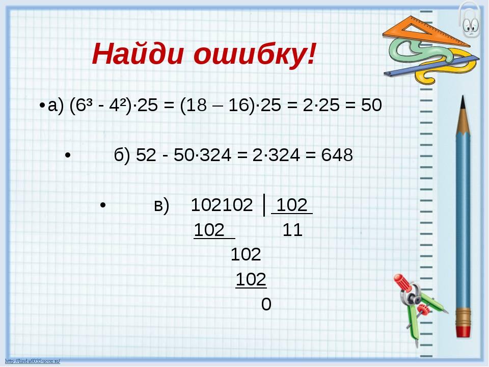 Найди ошибку! а) (6³ - 4²)∙25 = (18 – 16)∙25 = 2∙25 = 50  б) 52 - 50∙324 = 2...