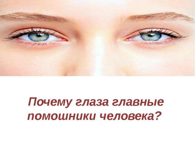 Почему глаза главные помошники человека?