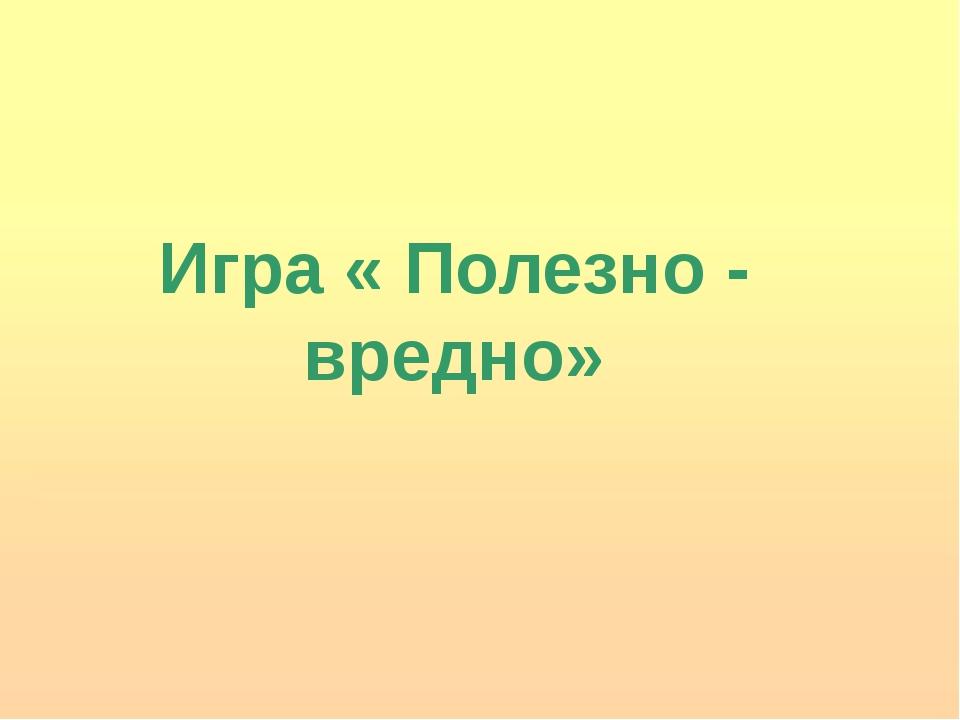 Игра « Полезно - вредно»