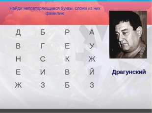 Найди неповторяющиеся буквы, сложи из них фамилию Драгунский ДБРА ВГЕУ