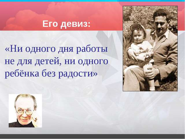 Его девиз: «Ни одного дня работы не для детей, ни одного ребёнка без радости»