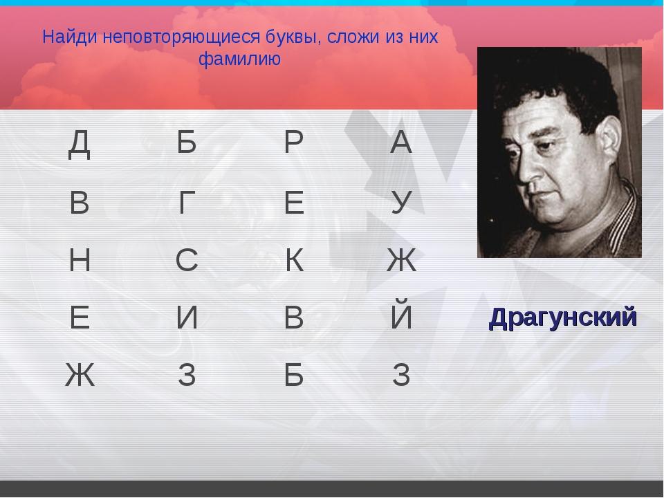 Найди неповторяющиеся буквы, сложи из них фамилию Драгунский ДБРА ВГЕУ...