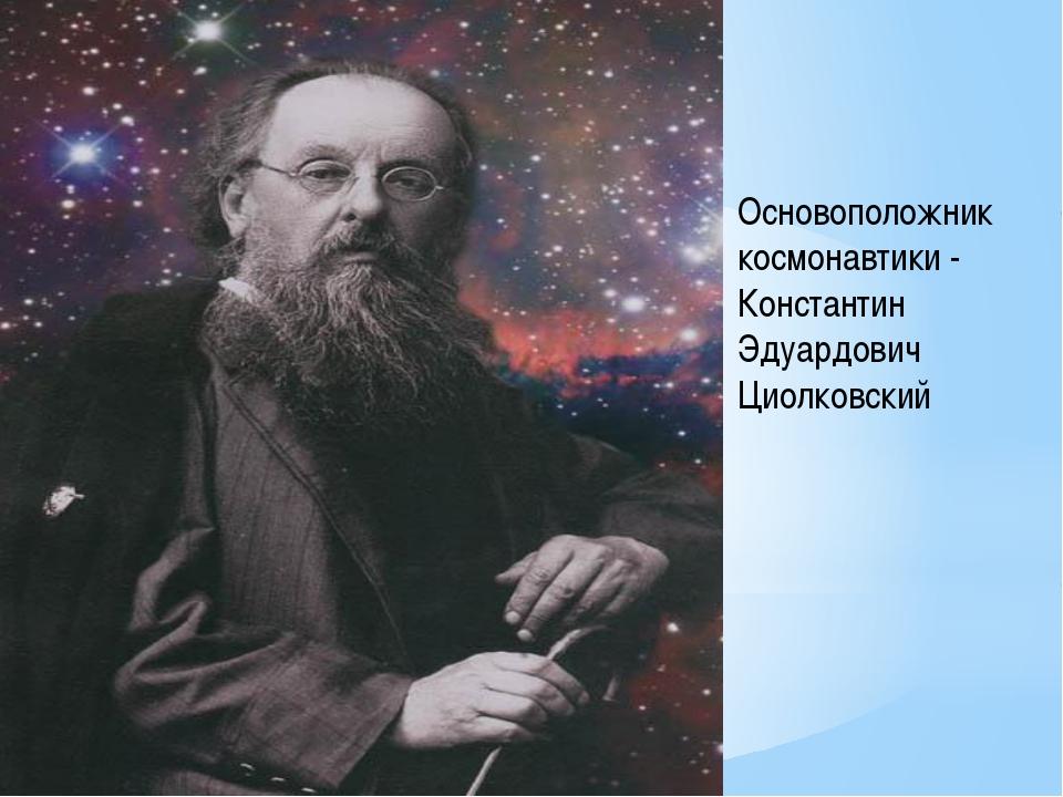 Основоположник космонавтики - Константин Эдуардович Циолковский