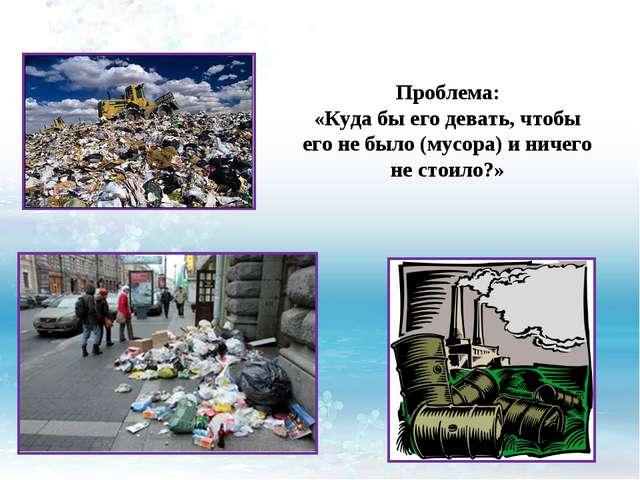 Проблема: «Куда бы его девать, чтобы его не было (мусора) и ничего не стоило?»