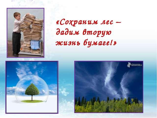 «Сохраним лес – дадим вторую жизнь бумаге!»