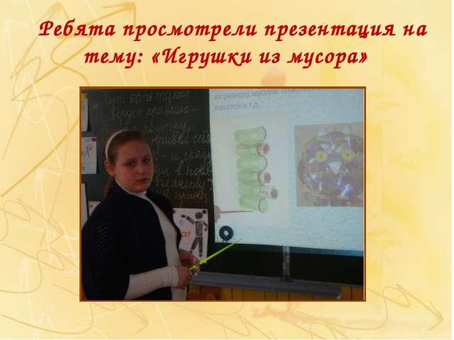 Ребята просмотрели презентация на тему: «Игрушки из мусора»