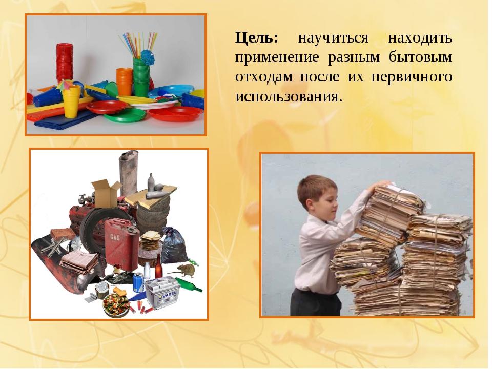 Цель: научиться находить применение разным бытовым отходам после их первичног...