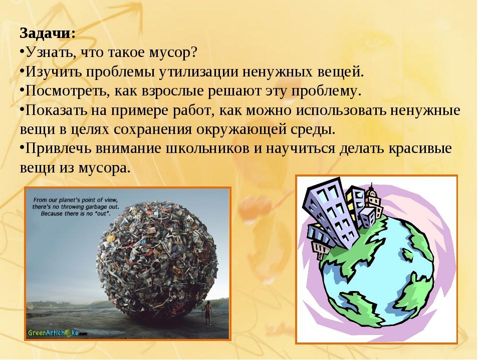 Задачи: Узнать, что такое мусор? Изучить проблемы утилизации ненужных вещей....