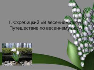 Г. Скребицкий «В весеннем лесу» Путешествие по весеннему лесу. Ппуупппппп