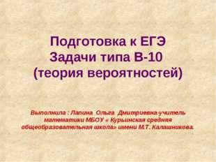 Подготовка к ЕГЭ Задачи типа В-10 (теория вероятностей)  Выполнила : Лапина