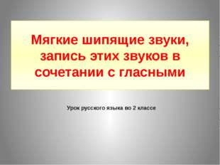 Мягкие шипящие звуки, запись этих звуков в сочетании с гласными Урок русского