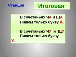 Станция Итоговая В сочетаньях ЧА и ЩА Пишем только букву А. В сочетаньях ЧУ и