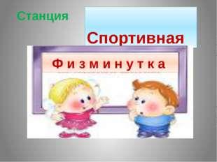 Станция Спортивная Ф и з м и н у т к а