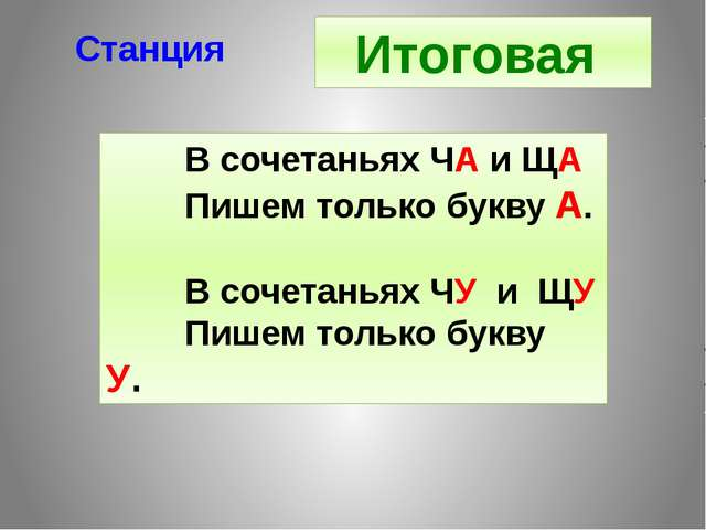 Станция Итоговая В сочетаньях ЧА и ЩА Пишем только букву А. В сочетаньях ЧУ и...
