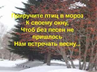 Приручите птиц в мороз К своему окну, Чтоб без песен не пришлось Нам встречат