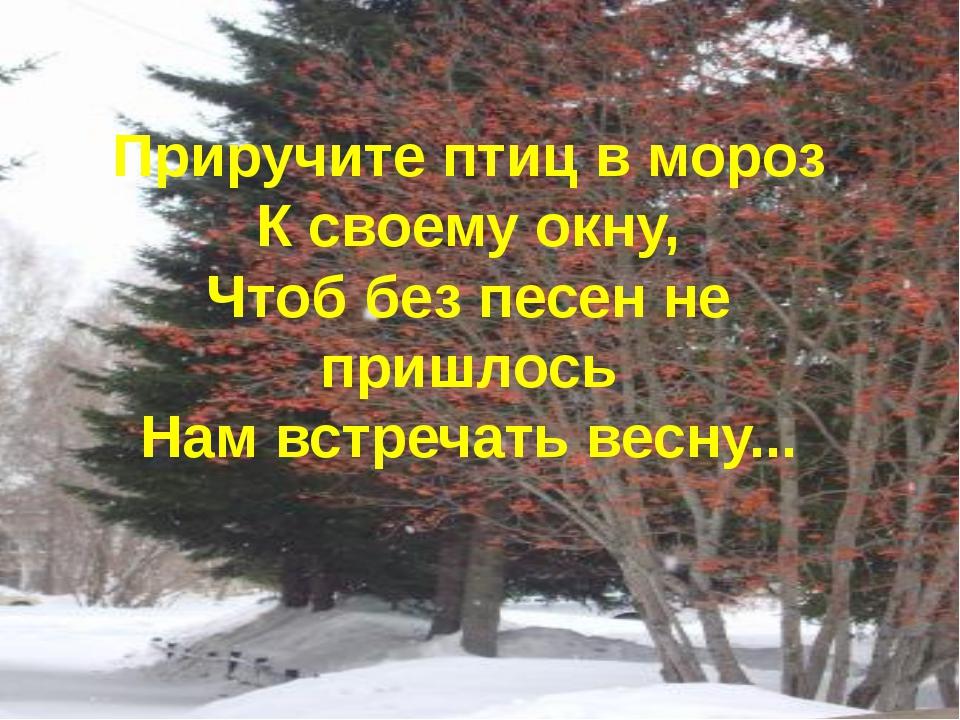 Приручите птиц в мороз К своему окну, Чтоб без песен не пришлось Нам встречат...