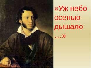 А.С. Пушкин. «Уж небо осенью дышало…»
