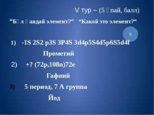"""5 V тур – (5 ұпай, балл) """"Бұл қандай элемент?"""" """"Какой это элемент?"""" 1) -1S 2S"""