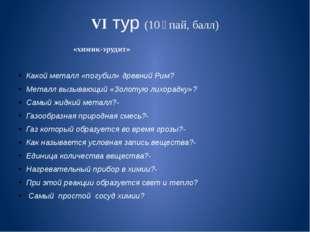 VI тур (10 ұпай, балл) «химик-эрудит» Какой металл «погубил» древний Рим? Мет
