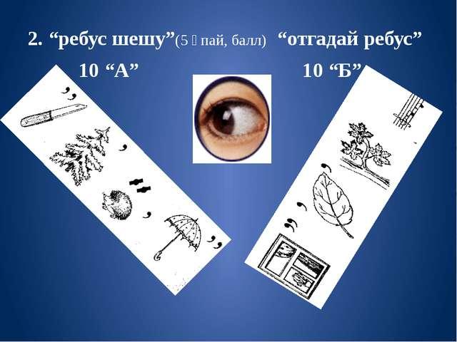 "2. ""ребус шешу""(5 ұпай, балл) ""отгадай ребус"" 10 ""А"" 10 ""Б"""