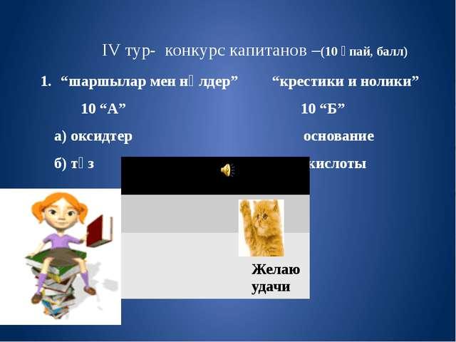 """IV тур- конкурс капитанов –(10 ұпай, балл) 1. """"шаршылар мен нөлдер"""" """"крестик..."""