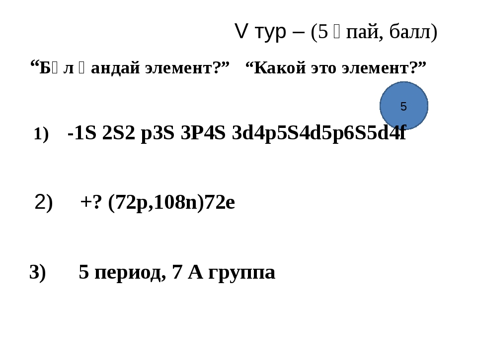 """5 V тур – (5 ұпай, балл) """"Бұл қандай элемент?"""" """"Какой это элемент?"""" 1) -1S 2S..."""