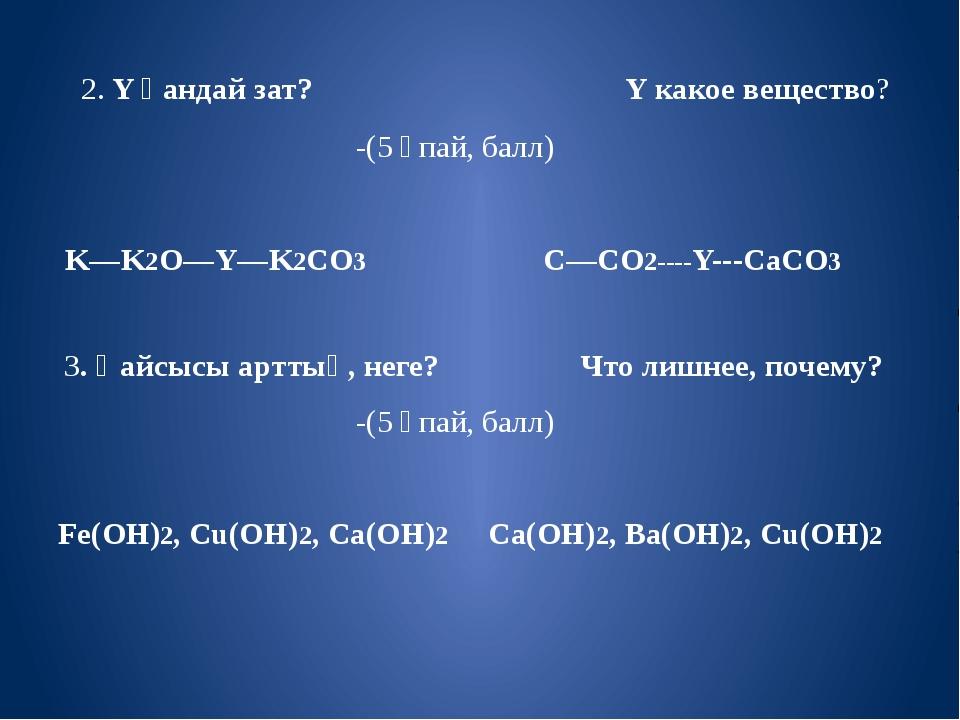 2. Y қандай зат? Y какое вещество? -(5 ұпай, балл) K—K2O—Y—K2CO3 C—CO2----Y-...