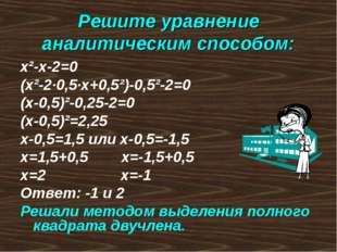 Решите уравнение аналитическим способом: х²-х-2=0 (х²-2·0,5·х+0,5²)-0,5²-2=0