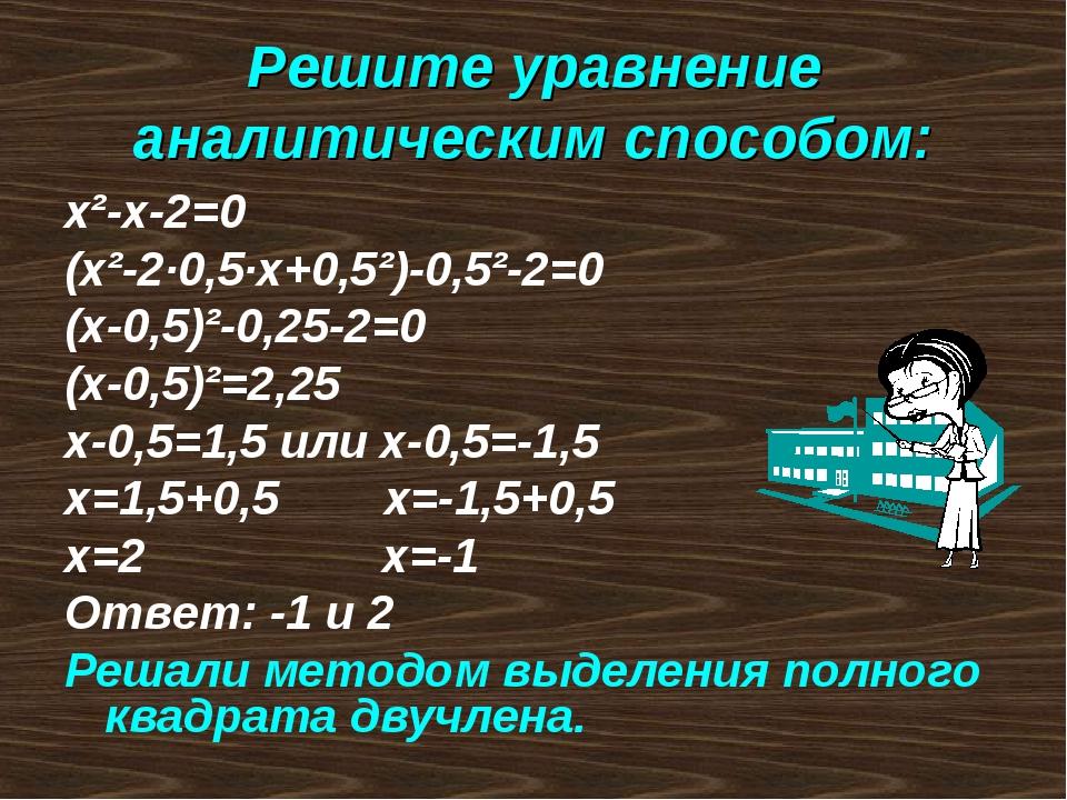 Решите уравнение аналитическим способом: х²-х-2=0 (х²-2·0,5·х+0,5²)-0,5²-2=0...